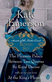 Kate Emerson's Secrets of the Tudor Court Boxed Set - The Pleasure Palace, Between Two Queens, and By Royal Decree, with an excerpt from At the King's Pleasure ebook by Kate Emerson
