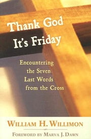 Thank God It's Friday - Encountering the Seven Last Words from the Cross ebook by William H. Willimon