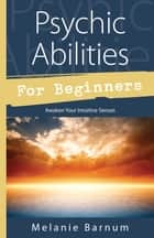 Psychic Abilities for Beginners - Awaken Your Intuitive Senses ebook by Melanie Barnum