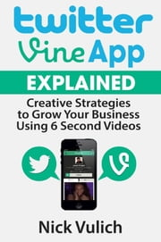 Twitter Vine App Explained - Creative Strategies to Grow Your Business Using 6 Second Videos ebook by Nick Vulich