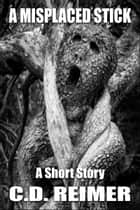 A Misplaced Stick (Short Story) ebook by C.D. Reimer