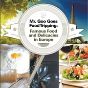 Mr. Goo Goes Food Tripping: Famous Food and Delicacies in Europe - European Food Guide for Kids ebook by Baby Professor