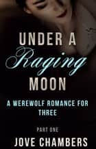 Under a Raging Moon: Part One - A Werewolf Romance for Three ebook by