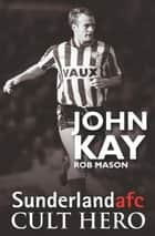 John Kay: Sunderland afc Cult Hero ebook by Rob Mason
