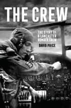 The Crew - The Story of a Lancaster Bomber Crew ebook by David Price
