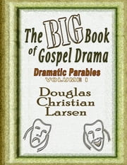 The Big Book of Gospel Drama - Dramatic Parables - Volume 1 ebook by Douglas Christian Larsen