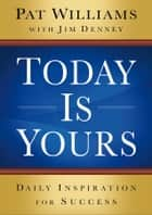 Today Is Yours - Daily Inspiration for Success ebook by Pat Williams, Jim Denney