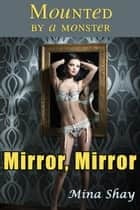 Mounted by a Monster: Mirror, Mirror ebook by Mina Shay