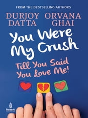 You Were My Crush - Till You Said You Love Me! ebook by Durjoy Datta,Orvana Ghai
