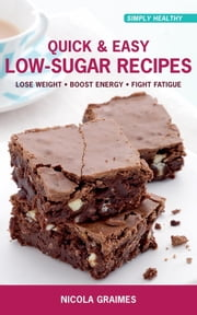 Quick & Easy Low-Sugar Recipes - Lose Weight, Boost Energy, Fight Fatigue ebook by Nicola Graimes