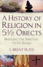 A History of Religion in 5½ Objects - Bringing the Spiritual to Its Senses ebook by S. Brent Plate