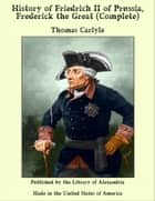 History of Friedrich II. Of Prussia, Frederick the Great (Complete) ebook by Thomas Carlyle