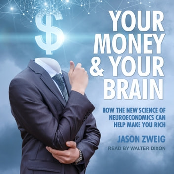 Your Money and Your Brain - How the New Science of Neuroeconomics Can Help Make You Rich audiobook by Jason Zweig