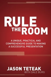 Rule The Room - A Unique, Practical and Comprehensive Guide to Making a Successful Presentation ebook by Jason Teteak
