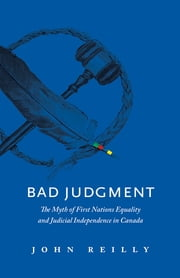Bad Judgment - The Myth of First Nations Equality and Judicial Independence in Canada ebook by John Reilly