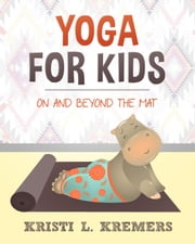 Yoga for Kids: On and Beyond the Mat ebook by Kristi L. Kremers