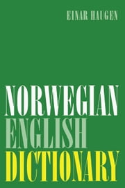 Norwegian-English Dictionary: A Pronouncing and Translating Dictionary of Modern Norwegian (Bokmal and Nynorsk) with a Historical and Grammatical In ebook by Haugen, Einar