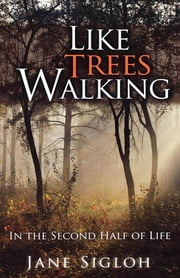 Like Trees Walking - In the Second Half of Life ebook by Jane Sigloh