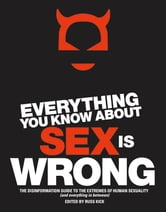 Everything You Know About Sex Is Wrong: The Disinformation Guide to the Extremes of Human Sexuality (and everything in between) ebook by Kick, Russ