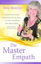 The Master Empath - Turning On Your Empath Gifts At Will -- In Love, Business and Friendship (Includes Training in Skilled Empath Merge) ebook by Rose Rosetree