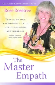 The Master Empath: Turning On Your Empath Gifts At Will -- In Love, Business and Friendship (Includes Training in Skilled Empath Merge) ebook by Rose Rosetree