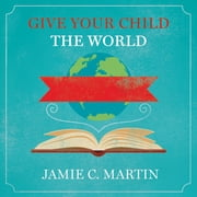Give Your Child the World - Raising Globally Minded Kids One Book at a Time audiobook by Jamie C. Martin