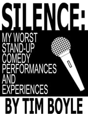 Silence: My Worst Stand-Up Comedy Performances and Experiences ebook by Tim Boyle