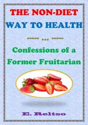 The Non-Diet Way to Health: Confessions of a Former Fruitarian ebook by E. Reltso