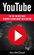 YouTube: The Top 100 Best Ways To Market & Make Money With YouTube ebook by Ace McCloud