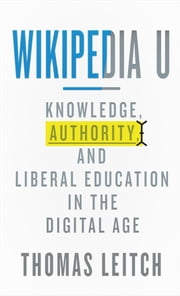 Wikipedia U - Knowledge, Authority, and Liberal Education in the Digital Age ebook by Thomas Leitch