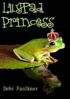 LilyPad Princess ebook by Debi Faulkner