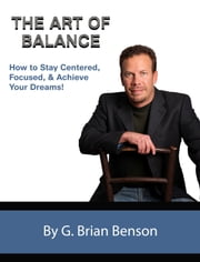 The Art of Balance: How to Stay Centered, Focused and Achieve Your Dreams ebook by G. Brian Benson