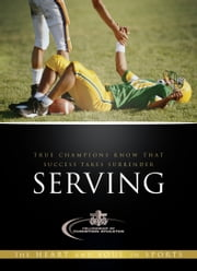 Serving - True Champions Know That Success Takes Surrender ebook by Fellowship of Christian Athletes