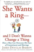 She Wants a Ring--and I Don't Wanna Change a Thing - How a Man Can Overcome His Fears of Commitment and Marriage ebook by James Barron