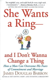 She Wants a Ring--and I Don't Wanna Change a Thing - How a Man Can Overcome His Fears of Commitment and Marriage ebook by James D. Barron