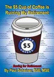 The $5 Cup of Coffee is Ruining My Retirement - Saving for Retirement ebook by Paul Scheiner, BSE, MSE
