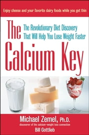 The Calcium Key - The Revolutionary Diet Discovery That Will Help You Lose Weight Faster ebook by Michael Zemel Ph.D.,Bill Gottlieb
