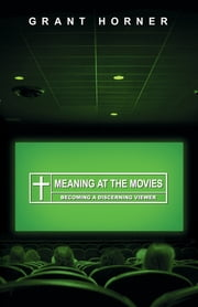 Meaning at the Movies - Becoming a Discerning Viewer ebook by Grant Horner