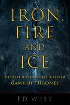 Iron, Fire and Ice - The Real History that Inspired Game of Thrones ebook by Ed West