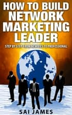 Network Marketing: How To Build Network Marketing Leader Step By Step From Newbies To Professional ebook by Sai james