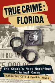 True Crime: Florida - The State's Most Notorious Criminal Cases ebook by Catherine Cole,Cynthia Young