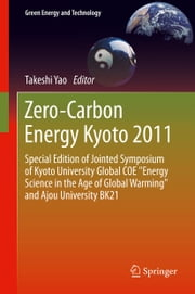 "Zero-Carbon Energy Kyoto 2011 - Special Edition of Jointed Symposium of Kyoto University Global COE ""Energy Science in the Age of Global Warming"" and Ajou University BK21 ebook by Takeshi Yao"
