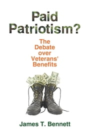 Paid Patriotism? - The Debate over Veterans' Benefits ebook by James T. Bennett