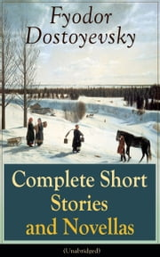Complete Short Stories and Novellas of Fyodor Dostoyevsky (Unabridged): From the Great Russian Novelist, Journalist and Philosopher, Author of Crime and Punishment, The Brothers Karamazov, Demons, The Idiot, The House of the Dead, The Grand Inquisito ebook by Fyodor  Dostoyevsky,Constance  Garnett