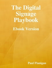 The Digital Signage Playbook - Ebook Version ebook by Paul Flanigan