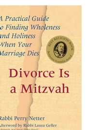 Divorce Is a Mitzvah - A Practical Guide to Finding Wholeness and Holiness When Your Marriage Dies ebook by Rabbi Perry Netter,Rabbi Laura Geller