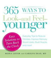 365 Ways to Look - And Feel - Younger: Everyday Tips to Reduce Wrinkles, Improve Memory, Boost Libido, Build Muscles, and More! ebook by Lester, Meera
