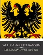 The German Empire 1806-1888 ebook by William Harbutt Dawson