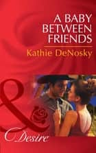 A Baby Between Friends (Mills & Boon Desire) (The Good, the Bad and the Texan, Book 2) ebook by Kathie DeNosky