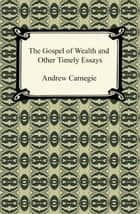 The Gospel of Wealth and Other Timely Essays ebook by Andrew Carnegie